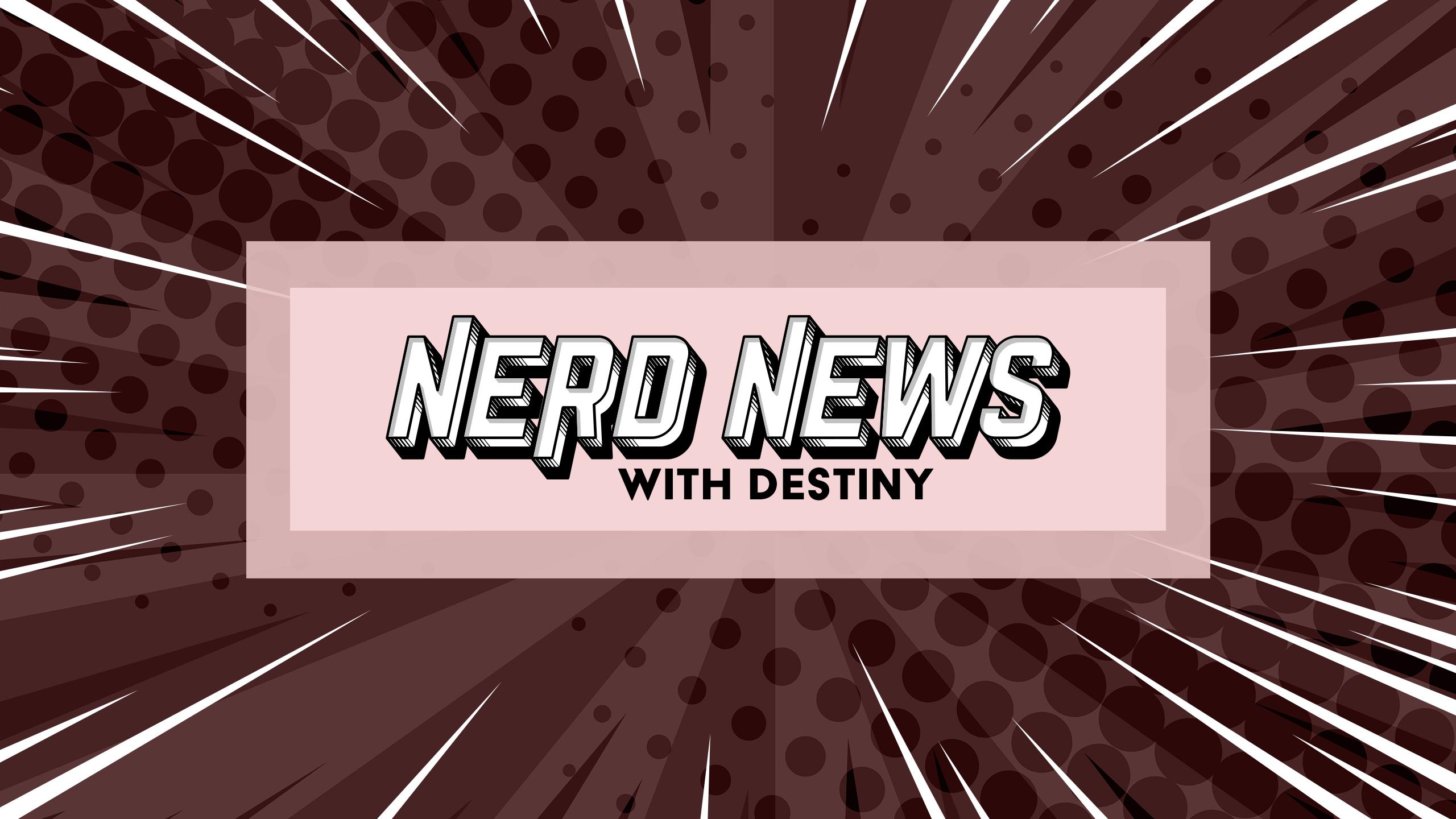 Nerd News with Destiny